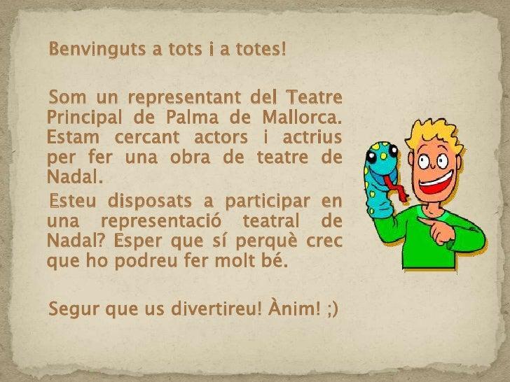 Benvinguts a tots i a totes!<br />   Som un representant del Teatre Principal de Palma de Mallorca. Estam cercant actor...