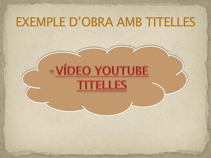 VÍDEO YOUTUBE TITELLES<br />EXEMPLE D'OBRA AMB TITELLES<br />