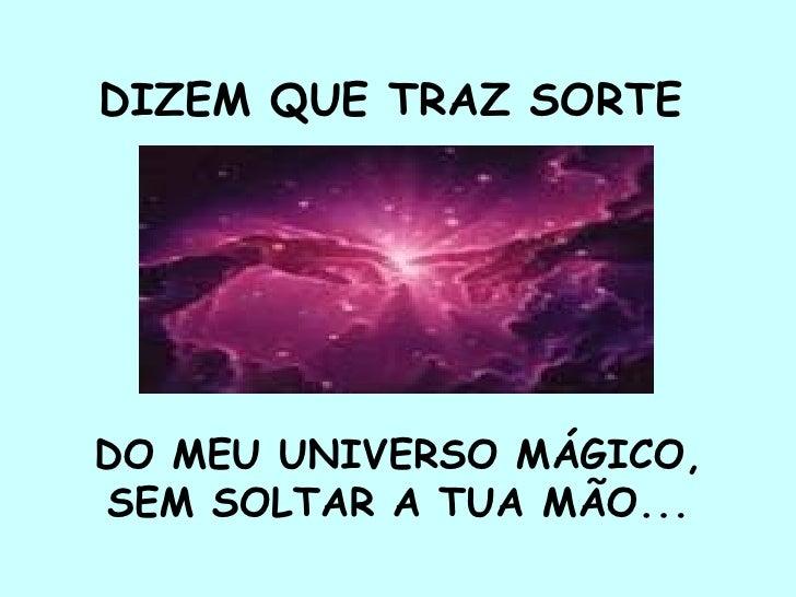 DIZEM QUE TRAZ SORTE   DO MEU UNIVERSO MÁGICO,  SEM SOLTAR A TUA MÃO...