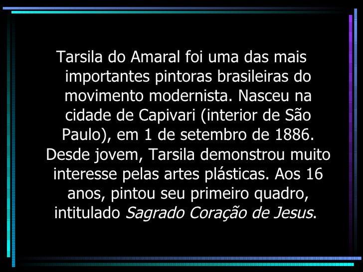 <ul><li>Tarsila do Amaral foi uma das mais importantes pintoras brasileiras do movimento modernista. Nasceu na cidade de C...