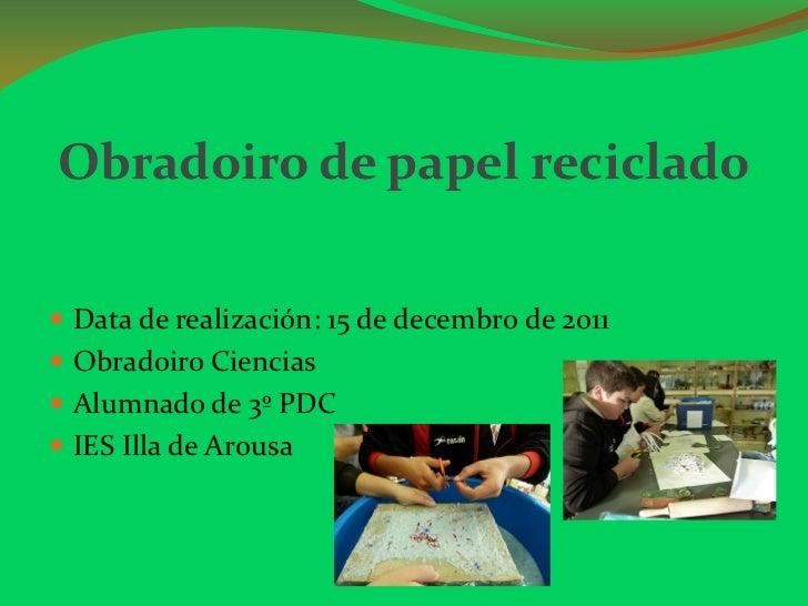 Obradoiro de papel reciclado Data de realización: 15 de decembro de 2011 Obradoiro Ciencias Alumnado de 3º PDC IES Ill...