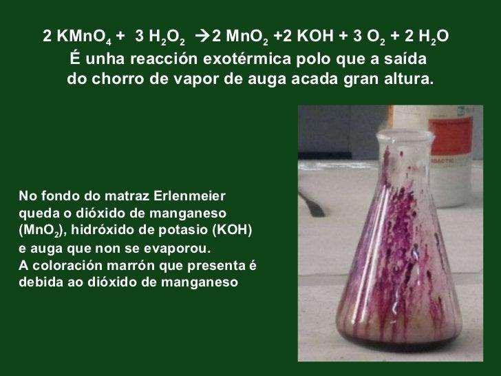 2 KMnO 4  +  3 H 2 O 2    2 MnO 2  +2 KOH + 3 O 2  + 2 H 2 O  É unha reacción exotérmica polo que a saída  do chorro de v...