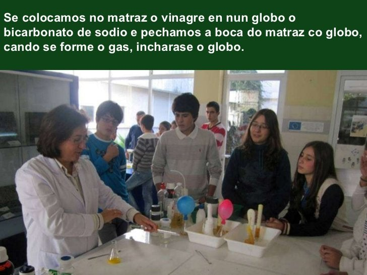 Se colocamos no matraz o vinagre en nun globo o bicarbonato de sodio e pechamos a boca do matraz co globo, cando se forme ...