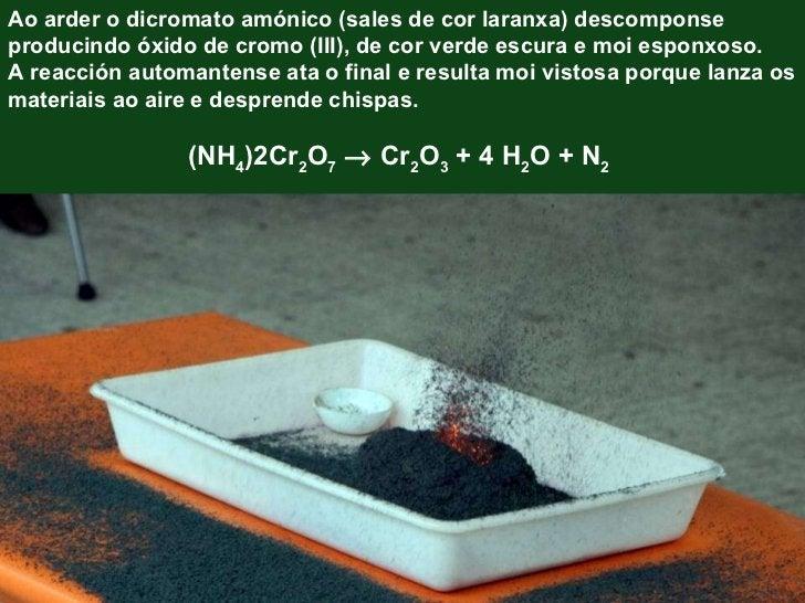 Ao arder o dicromato amónico (sales de cor laranxa) descomponse producindo óxido de cromo (III), de cor verde escura e moi...