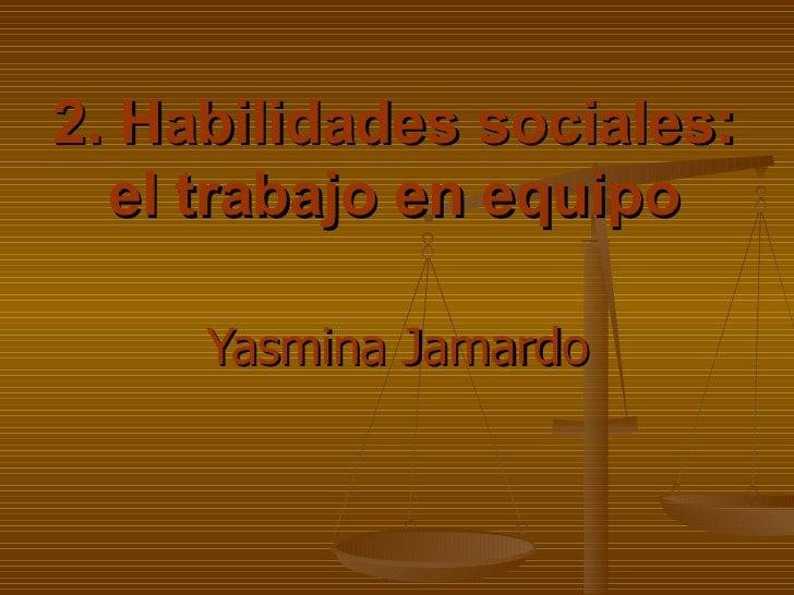 2. Habilidades sociales: el trabajo en equipo Yasmina Jamardo