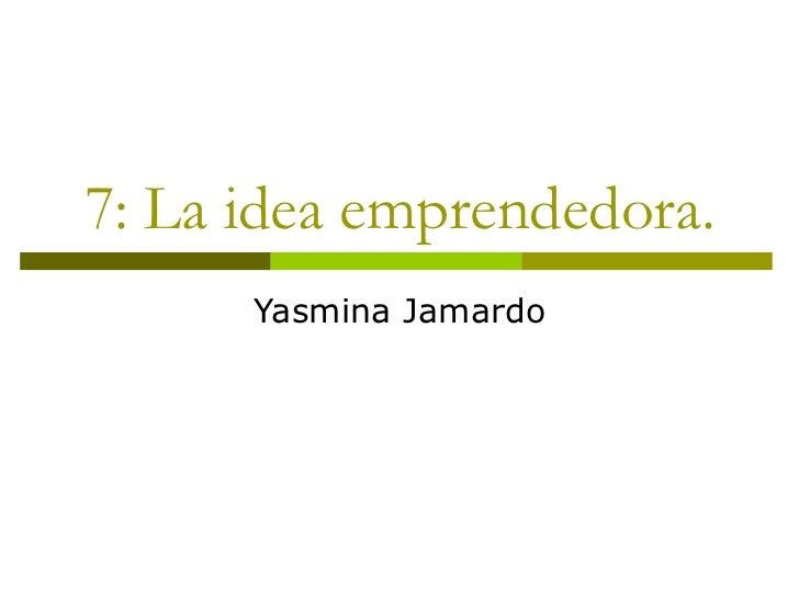 7: La idea emprendedora.      Yasmina Jamardo