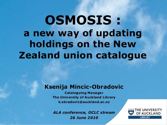 OSMOSIS : a new way of updating holdings on the New Zealand union catalogue Ksenija Mincic-Obradovic Cataloguing Manager T...