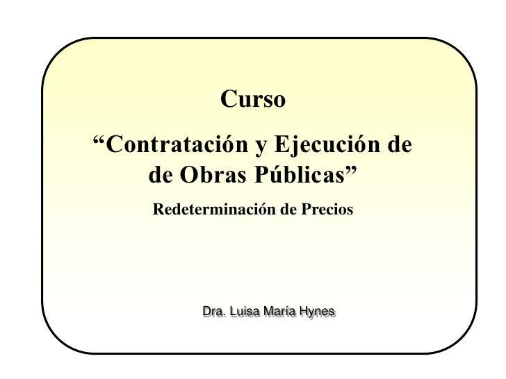 """Curso""""Contratación y Ejecución de    de Obras Públicas""""     Redeterminación de Precios           Dra. Luisa María Hynes"""
