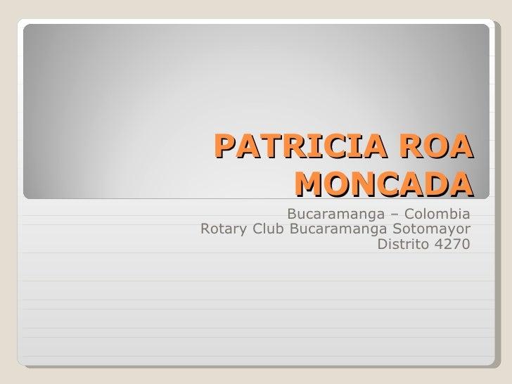 PATRICIA ROA MONCADA Bucaramanga – Colombia Rotary Club Bucaramanga Sotomayor Distrito 4270