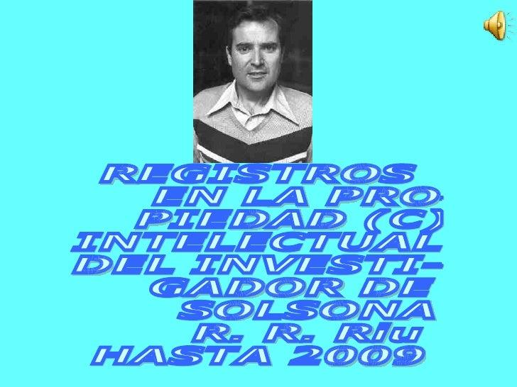 REGISTROS EN LA PRO- PIEDAD (C) INTELECTUAL  DEL INVESTI- GADOR DE  SOLSONA R. R. Riu HASTA 2009
