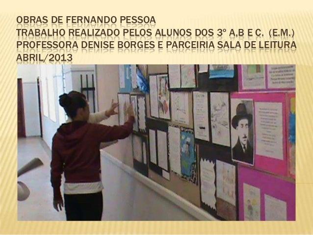 OBRAS DE FERNANDO PESSOATRABALHO REALIZADO PELOS ALUNOS DOS 3º A,B E C. (E.M.)PROFESSORA DENISE BORGES E PARCEIRIA SALA DE...