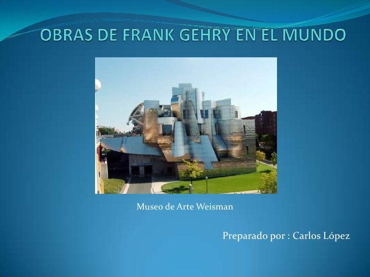 OBRAS DE FRANK GEHRY EN EL MUNDO<br />Museo de Arte Weisman<br />Preparado por : Carlos López<br />