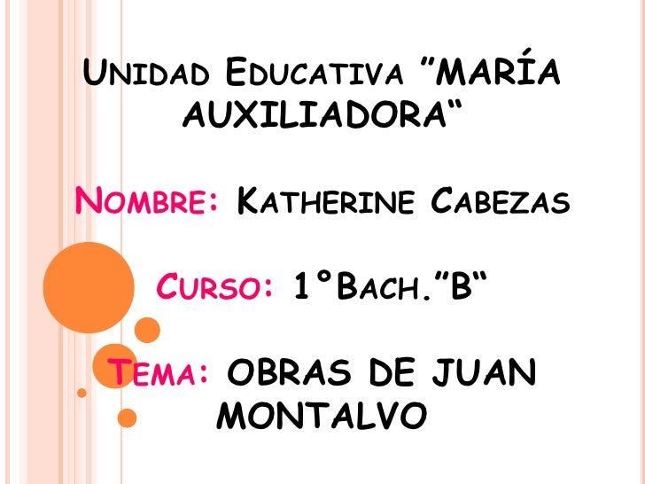 "UNIDAD EDUCATIVA ""MARÍA     AUXILIADORA""NOMBRE: KATHERINE CABEZAS    CURSO: 1°BACH.""B"" TEMA: OBRAS DE JUAN      MONTALVO"