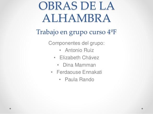 OBRAS DE LA ALHAMBRA Trabajo en grupo curso 4ºF Componentes del grupo: • Antonio Ruiz • Elizabeth Chávez • Dina Mamman • F...