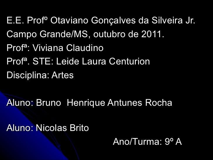 E.E. Profº Otaviano Gonçalves da Silveira Jr.  Campo Grande/MS, outubro de 2011. Profª: Viviana Claudino Profª. STE: Leide...