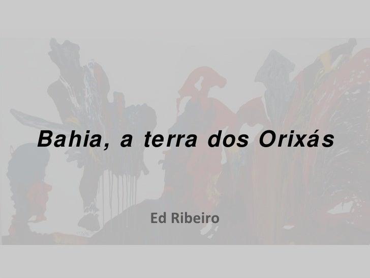 Bahia, a terra dos Orixás Ed Ribeiro