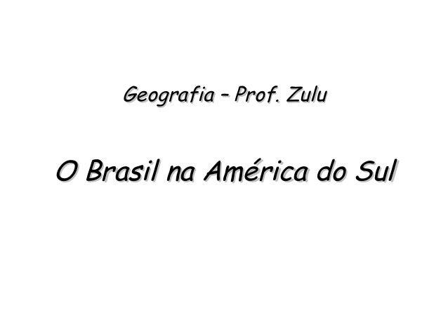 Geografia – Prof. ZuluGeografia – Prof. Zulu O Brasil na América do SulO Brasil na América do Sul