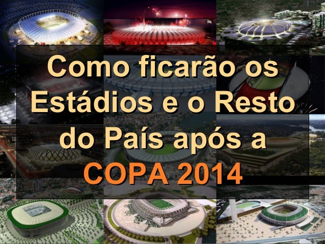 Como ficarão osComo ficarão os Estádios e o RestoEstádios e o Resto do País após ado País após a COPA 2014COPA 2014