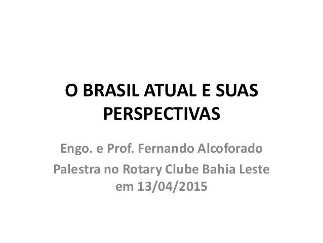 O BRASIL ATUAL E SUAS PERSPECTIVAS Engo. e Prof. Fernando Alcoforado Palestra no Rotary Clube Bahia Leste em 13/04/2015