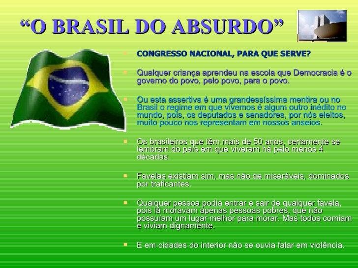 """"""" O BRASIL DO ABSURDO"""" <ul><li>CONGRESSO NACIONAL, PARA QUE SERVE? </li></ul><ul><li>Qualquer criança aprendeu na escola q..."""