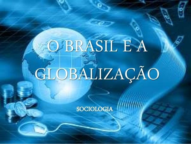 O BRASIL E A GLOBALIZAÇÃO SOCIOLOGIA