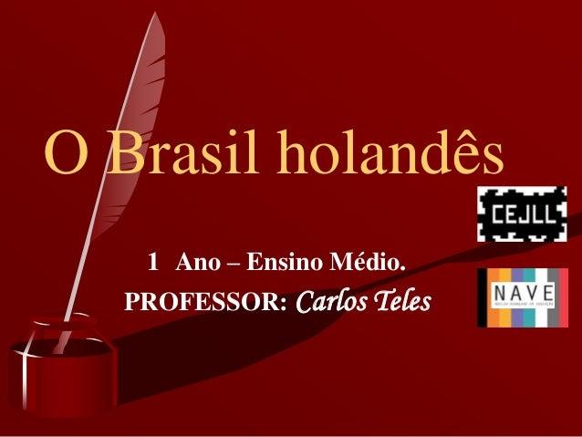O Brasil holandês   1 Ano – Ensino Médio.  PROFESSOR: Carlos Teles