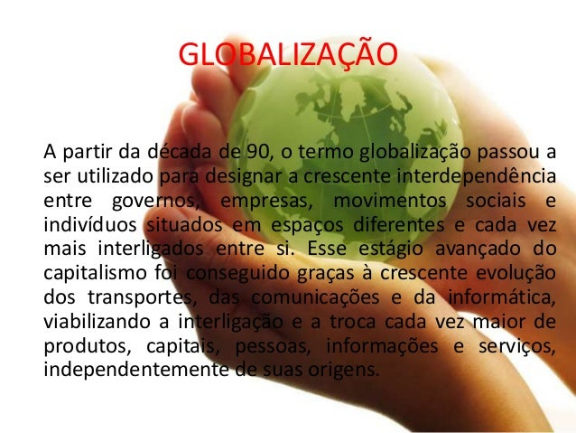GLOBALIZAÇÃO A partir da década de 90, o termo globalização passou a ser utilizado para designar a crescente interdependên...