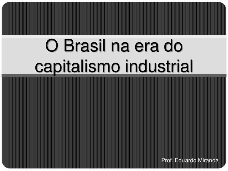 O Brasil na era docapitalismo industrial                 Prof. Eduardo Miranda