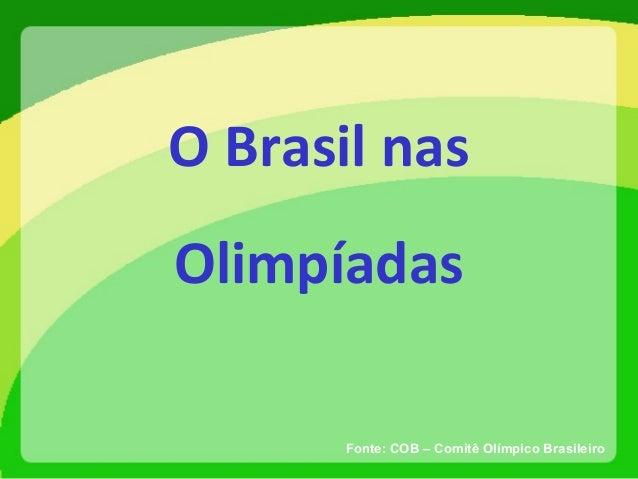 O Brasil nas Olimpíadas Fonte: COB – Comitê Olímpico Brasileiro