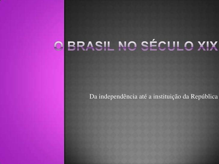 Da independência até a instituição da República