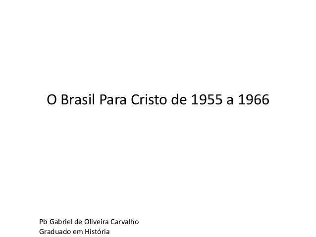 O Brasil Para Cristo de 1955 a 1966 Pb Gabriel de Oliveira Carvalho Graduado em História