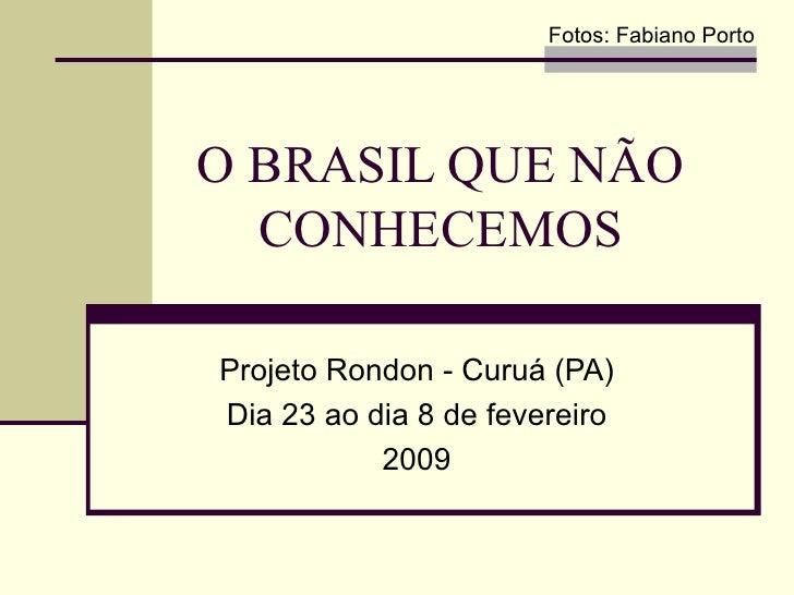 O BRASIL QUE NÃO CONHECEMOS Projeto Rondon - Curuá (PA) Dia 23 ao dia 8 de fevereiro 2009 Fotos: Fabiano Porto