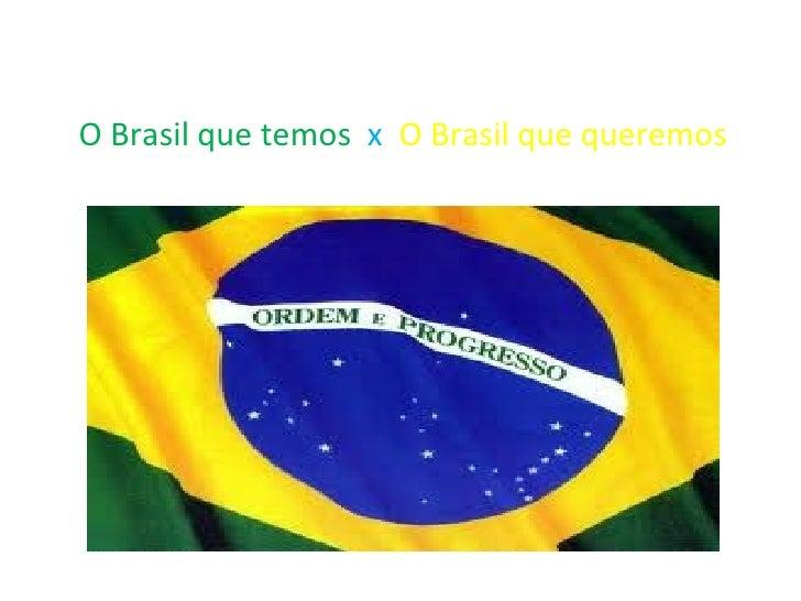 O Brasil que temos  x   O Brasil que queremos