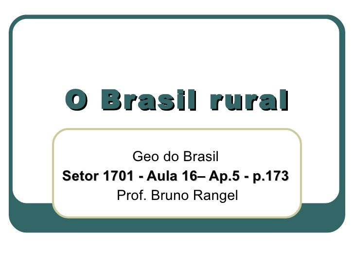 O Brasil rural Geo do Brasil Setor 1701 - Aula 16– Ap.5 - p.173 Prof. Bruno Rangel