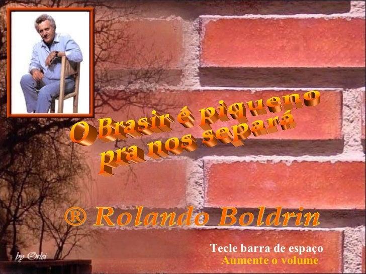 ® Rolando Boldrin O Brasir é piqueno pra nos separá Tecle barra de espaço Aumente o volume