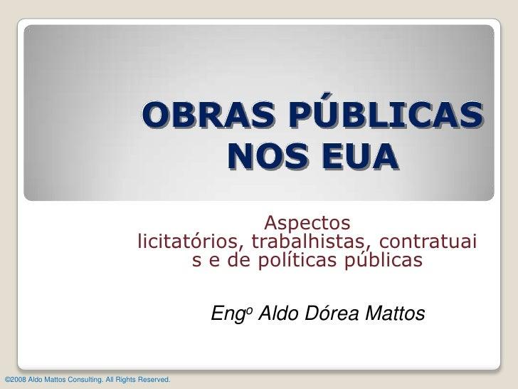 OBRAS PÚBLICAS NOS EUA<br />Aspectos licitatórios, trabalhistas, contratuais e de políticas públicas<br />Engo Aldo Dórea ...