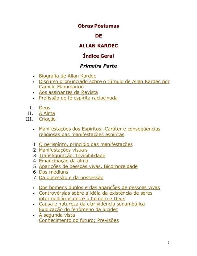 1Obras PóstumasDEALLAN KARDECÍndice GeralPrimeira Parte• Biografia de Allan Kardec• Discurso pronunciado sobre o túmulo de...