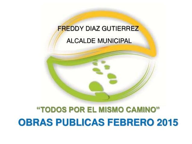 """""""TODOS POR EL MISMO CAMINO"""" OBRAS PUBLICAS FEBRERO 2015 FREDDY DIAZ GUTIERREZ ALCALDE MUNICIPAL"""