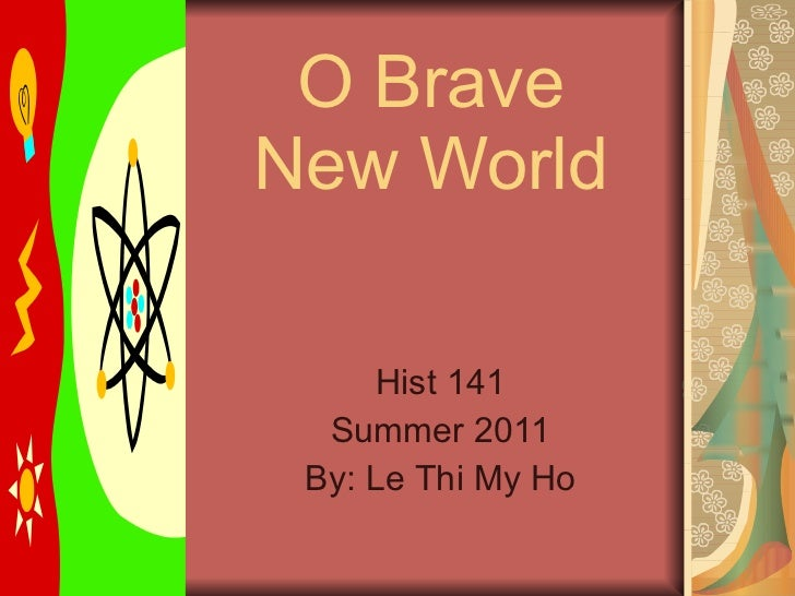 O Brave New World Hist 141 Summer 2011 By: Le Thi My Ho