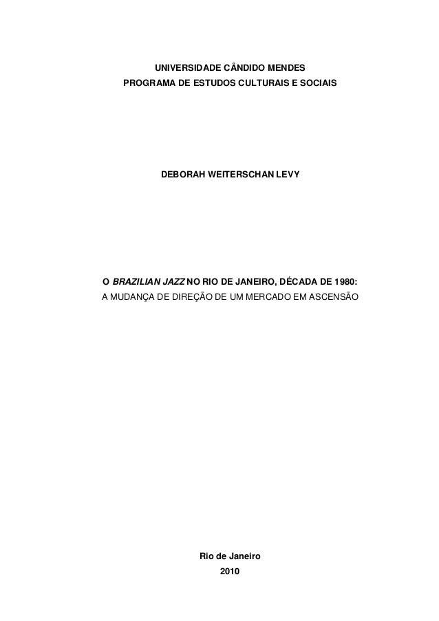 UNIVERSIDADE CÂNDIDO MENDES PROGRAMA DE ESTUDOS CULTURAIS E SOCIAIS  DEBORAH WEITERSCHAN LEVY  O BRAZILIAN JAZZ NO RIO DE ...