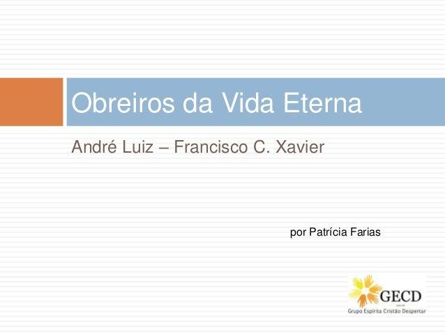 André Luiz – Francisco C. Xavier Obreiros da Vida Eterna por Patrícia Farias