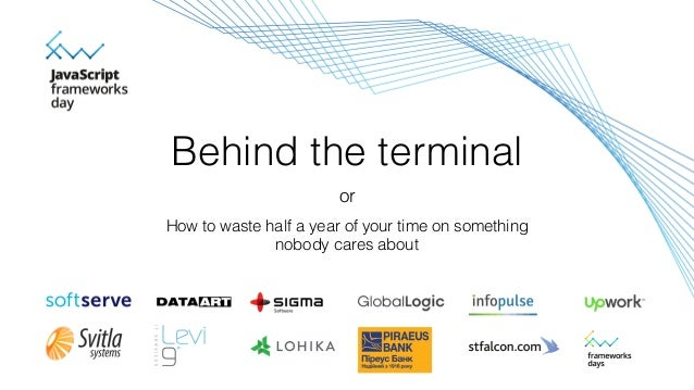 Behind the terminal How to waste half a year of your time on something nobody cares about or