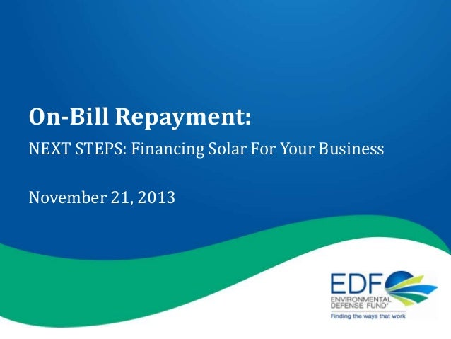 On-Bill Repayment: NEXT STEPS: Financing Solar For Your Business November 21, 2013