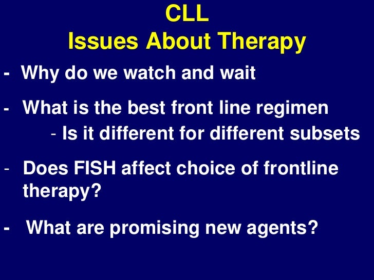 CLL       Issues About Therapy- Why do we watch and wait- What is the best front line regimen     - Is it different for di...