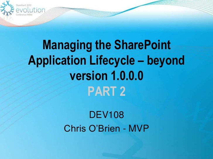 Managing the SharePoint Application Lifecycle – beyond version 1.0.0.0PART 2<br />DEV108<br />Chris O'Brien - MVP<br />