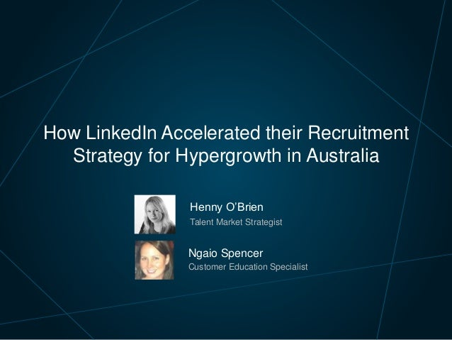 How LinkedIn Accelerated their Recruitment Strategy for Hypergrowth in Australia Henny O'Brien Talent Market Strategist Ng...