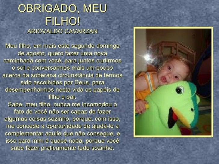OBRIGADO, MEU FILHO! ARIOVALDO CAVARZAN Meu filho, em mais este segundo domingo de agosto, quero fazer uma nova caminhada ...