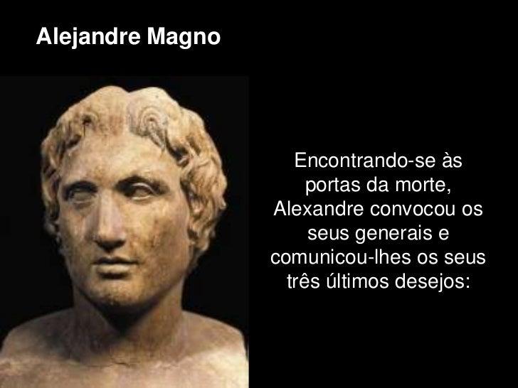Alejandre Magno                     Encontrando-se às                       portas da morte,                  Alexandre co...