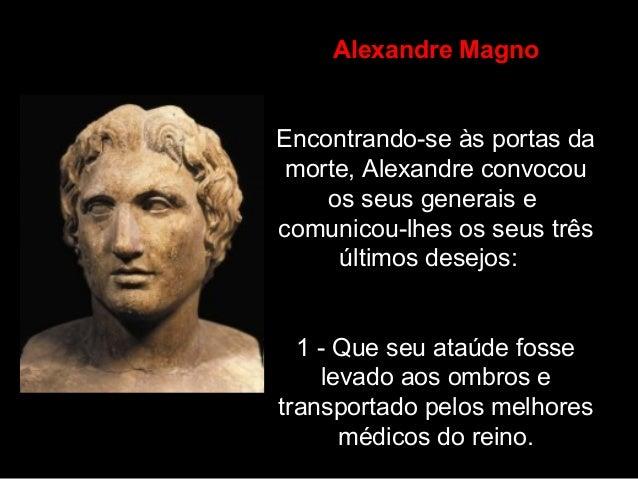 Alexandre Magno Encontrando-se às portas da morte, Alexandre convocou os seus generais e comunicou-lhes os seus três últim...