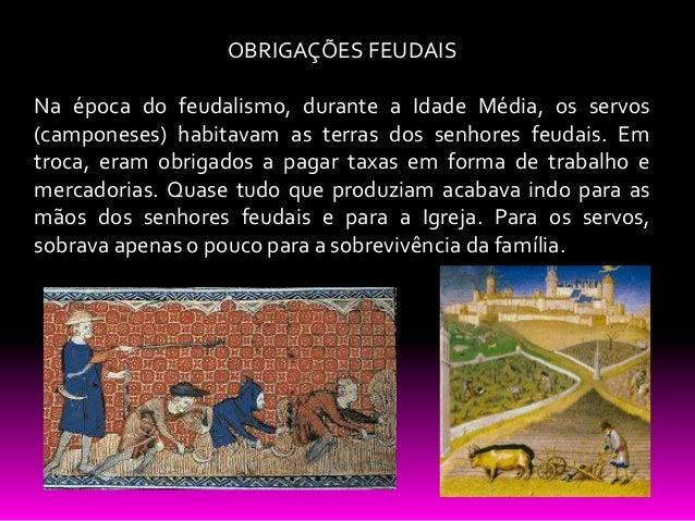 OBRIGAÇÕES FEUDAIS Na época do feudalismo, durante a Idade Média, os servos (camponeses) habitavam as terras dos senhores ...